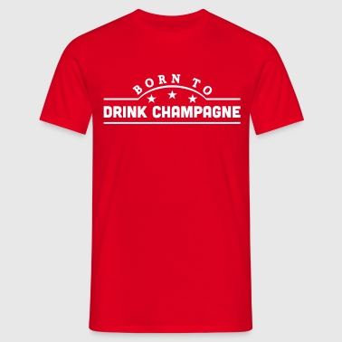 born to drink champagne banner - Men's T-Shirt