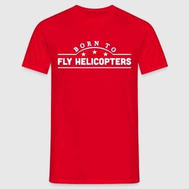born to fly helicopters banner - Camiseta hombre