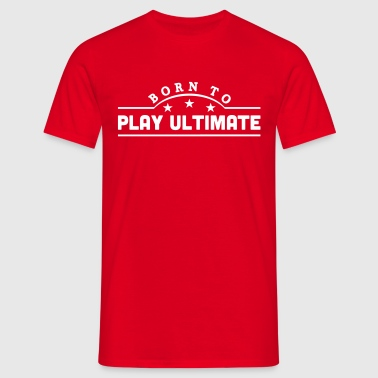 born to play ultimate banner - Camiseta hombre