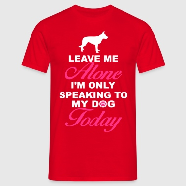 Leave me alone. Only speaking to my dog today - Men's T-Shirt