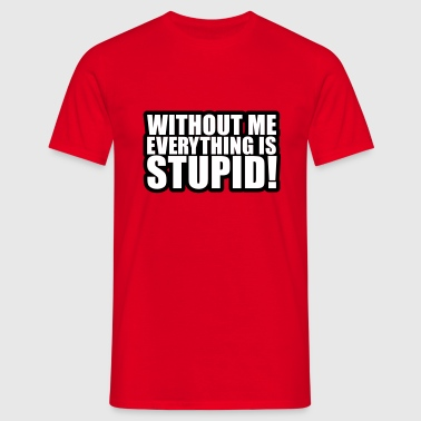 Without me everything is stupid - Men's T-Shirt