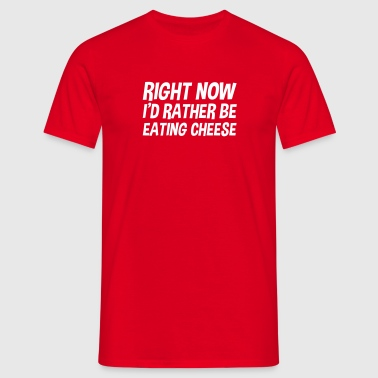 right now id rather be eating cheese - Men's T-Shirt
