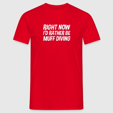 right now id rather be muff diving - Männer T-Shirt