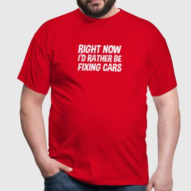 right now id rather be fixing cars - Men's T-Shirt