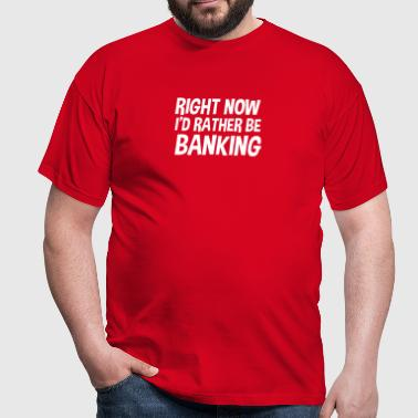 right now id rather be banking - Mannen T-shirt