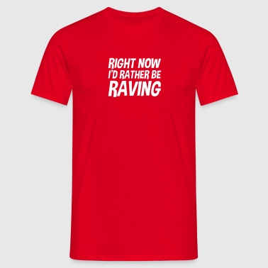 right now id rather be raving - Mannen T-shirt