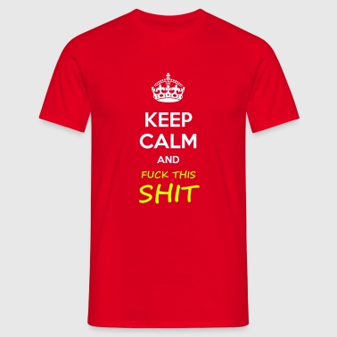 Keep calm and fuck this shit - Men's T-Shirt