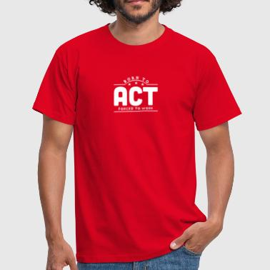 Act born to act forced to work banner - Mannen T-shirt