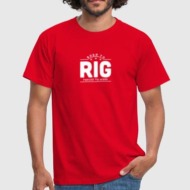 born to rig forced to work banner - Camiseta hombre