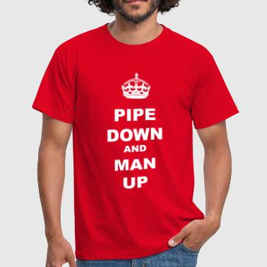 PIPE DOWN AND MAN UP - Men's T-Shirt