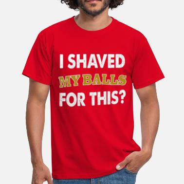 Shaved i shaved my balls for this? - Men's T-Shirt