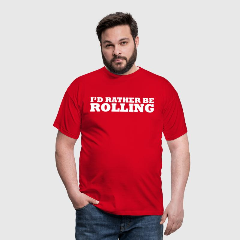 I'd rather be rolling - Men's T-Shirt