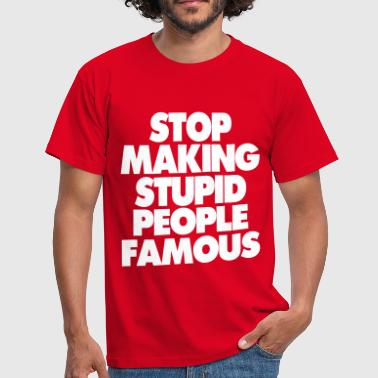 Stupid STOP MAKING STUPID PEOPLE FAMOUS - Men's T-Shirt