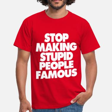 Stop STOP MAKING STUPID PEOPLE FAMOUS - Men's T-Shirt