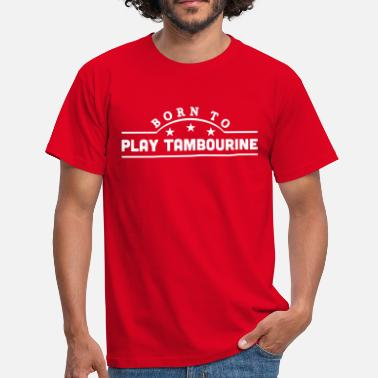 Tambourine born to play tambourine banner - Men's T-Shirt