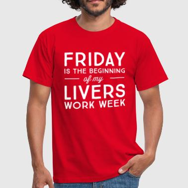 Friday is the beginning of my livers work week - Men's T-Shirt