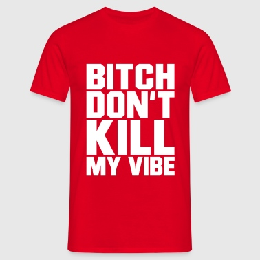 Bitch don't kill my Vibe, EUshirt, www.eushirt.com - Men's T-Shirt