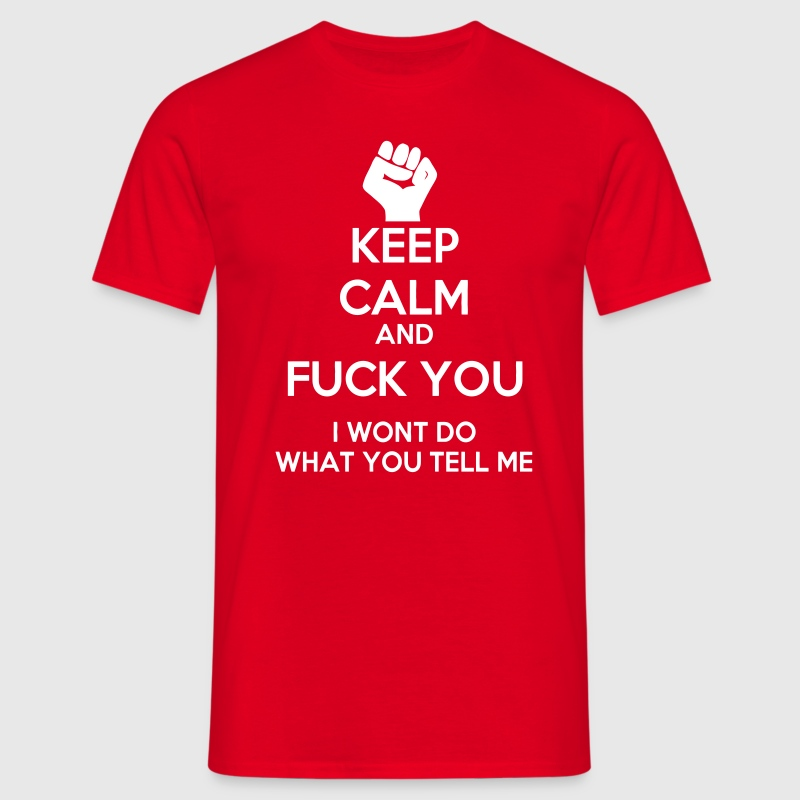 Keep Calm and Fuck you I won't do what you tell me - Männer T-Shirt