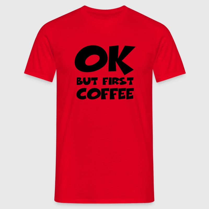 Okay, but first coffee - Männer T-Shirt