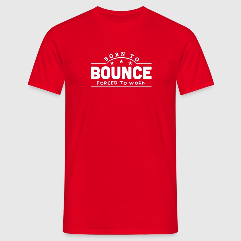 born to bounce forced to work banner - Men's T-Shirt