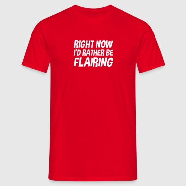right now id rather be flairing - Men's T-Shirt