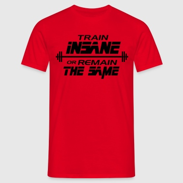 Bodybuilding: Train insane or remain the same - Men's T-Shirt