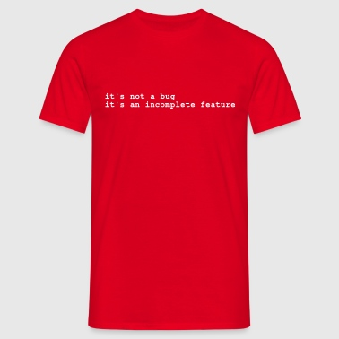it's not a bug - it's an incomplete feature - Mannen T-shirt