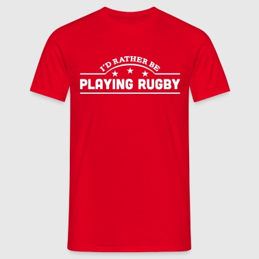 id rather be playing rugby banner copy - Men's T-Shirt