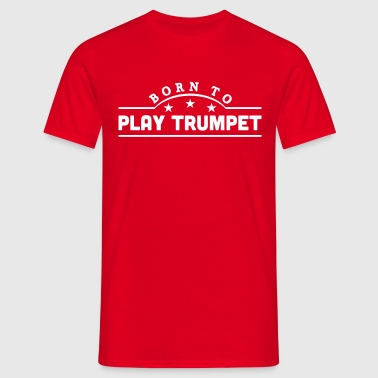 born to play trumpet banner - Men's T-Shirt