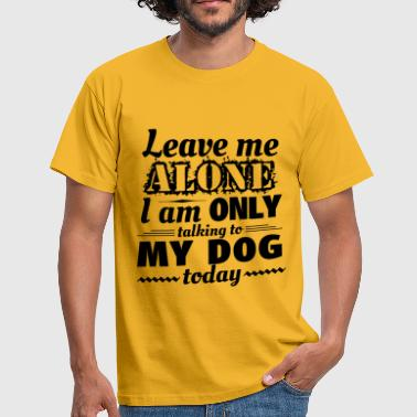 Leave me alone, I am only talking to my dog today - Men's T-Shirt