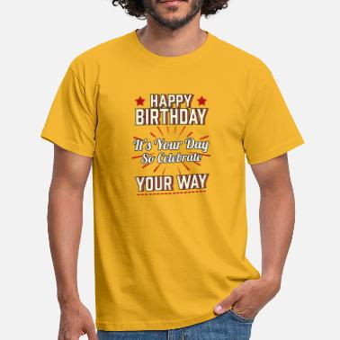 Design Your Happy Birthday Happy Birthday Its Your Day So Celebrate Your Way - Men's T-Shirt