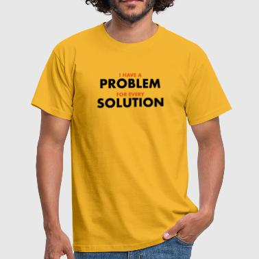 I Have A Problem For Every Solution  - Männer T-Shirt