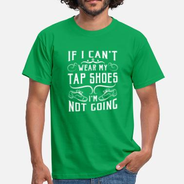 Rhytm If i can't wear my tap shoes i'm not going - Men's T-Shirt