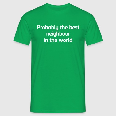 Probably the best neighbour in the world - Men's T-Shirt
