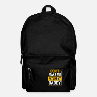 Daddy DON T MAKE ME ACT LIKE MY DADDY - Backpack