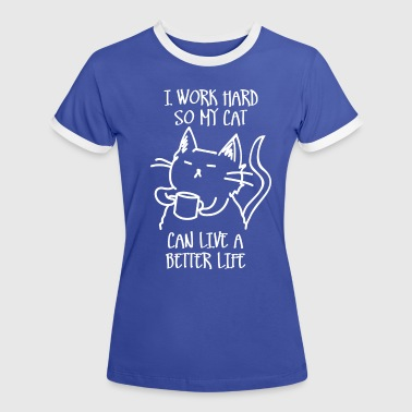 I work hard so my cat can live a better life - Women's Ringer T-Shirt
