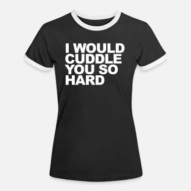Cuddle I WOULD CUDDLE YOU SO HARD - Women's Ringer T-Shirt