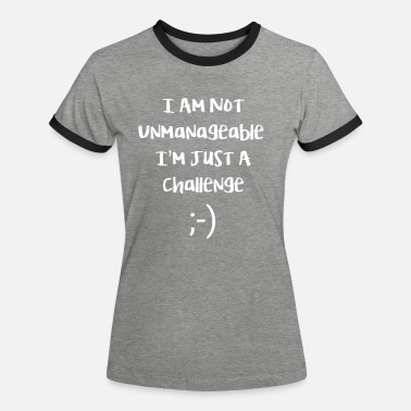 Cheeky I am not unmanageable, im just a challenge - Vrouwen ringer T-Shirt