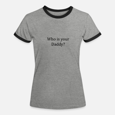 Whos Your Daddy Who is your daddy? - Women's Ringer T-Shirt