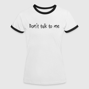 Don't talk to me - Frauen Kontrast-T-Shirt