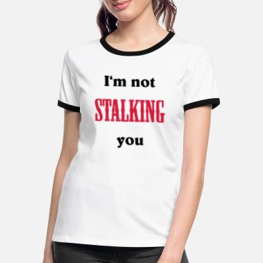Stalk I'm not stalking you - Women's Ringer T-Shirt
