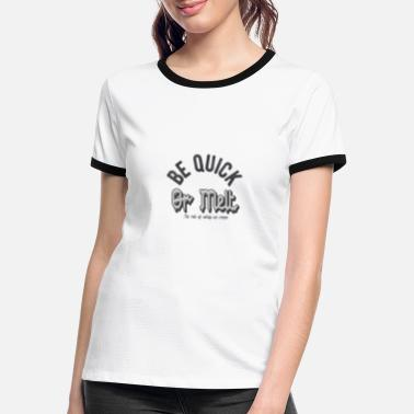 Quick Be quick or melt - Women's Ringer T-Shirt