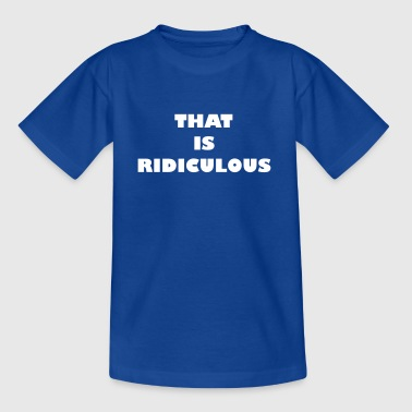 That is ridiculous - Kids' T-Shirt