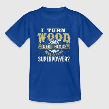 I turn Wood into Things What's your Superpower - Kinder T-Shirt