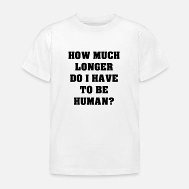 cab0a0a7b How long must I still be a human being mankind - Kids' T. Kids' T-Shirt