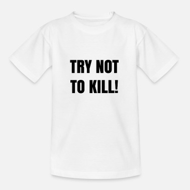 Buy TRY NOT TO KILL - Kids' T-Shirt