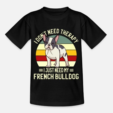 Just Need My French Bulldog French Bulldog - Kids' T-Shirt