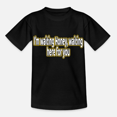 Fuck I'm Waiting Honey, Waiting here for You Tshirt - Kids' T-Shirt