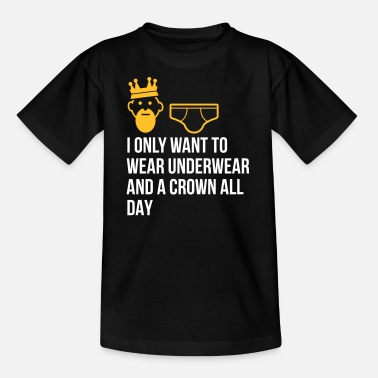 Lazy Underwear I Only Want To Wear Underwear And A Crown - Kids' T-Shirt