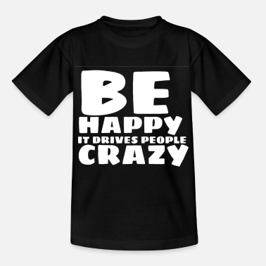 be happy it drives people crazy - Kids' T-Shirt